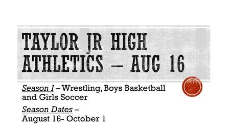Season I – Wrestling, Boys Basketball and Girls Soccer Season Dates – August 16- October 1.