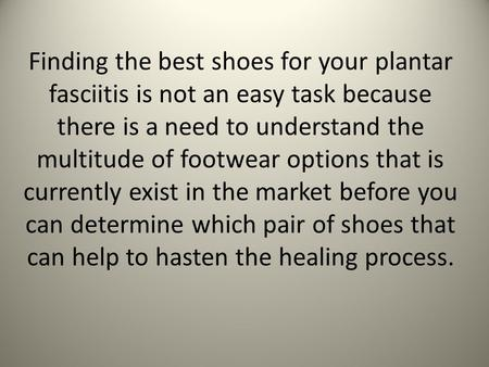 Finding the best shoes for your plantar fasciitis is not an easy task because there is a need to understand the multitude of footwear options that is currently.