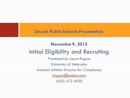 Lincoln Public Schools Presentation November 9, 2015 Initial Eligibility and Recruiting Presented by Laure Ragoss University of Nebraska Assistant Athletic.