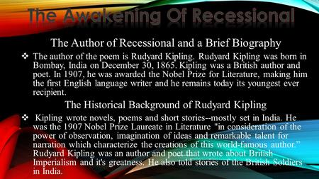 The Author of Recessional and a Brief Biography  The author of the poem is Rudyard Kipling. Rudyard Kipling was born in Bombay, India on December 30,