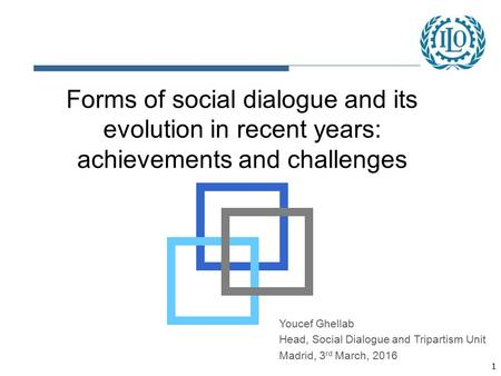 1 Forms of social dialogue and its evolution in recent years: achievements and challenges Youcef Ghellab Head, Social Dialogue and Tripartism Unit Madrid,