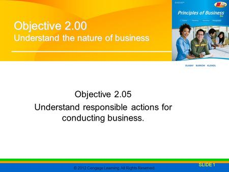 © 2012 Cengage Learning. All Rights Reserved. Objective 2.05 Understand responsible actions for conducting business. SLIDE 1 Objective 2.00 Understand.