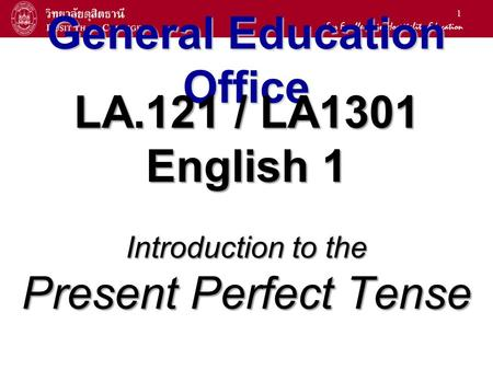 1 General Education Office LA.121 / LA1301 English 1 Introduction to the Present Perfect Tense.