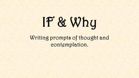 IF & Why Writing prompts of thought and contemplation.