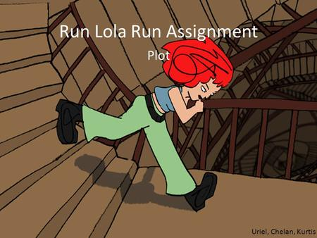 Run Lola Run Assignment Plot Uriel, Chelan, Kurtis.