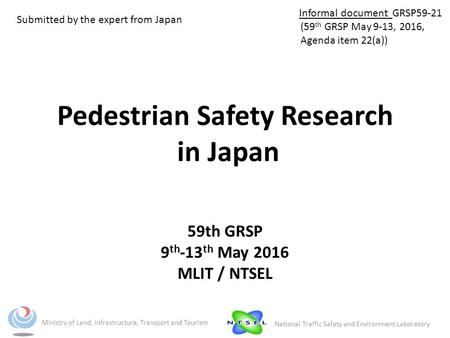 Pedestrian Safety Research in Japan 59th GRSP 9 th -13 th May 2016 MLIT / NTSEL Ministry of Land, Infrastructure, Transport and Tourism National Traffic.