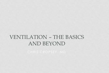 CHRIS CROPSEY, MD VENTILATION – THE BASICS AND BEYOND.