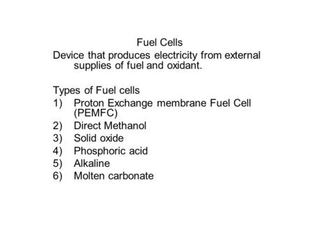 Fuel Cells Device that produces electricity from external supplies of fuel and oxidant. Types of Fuel cells 1)Proton Exchange membrane Fuel Cell (PEMFC)