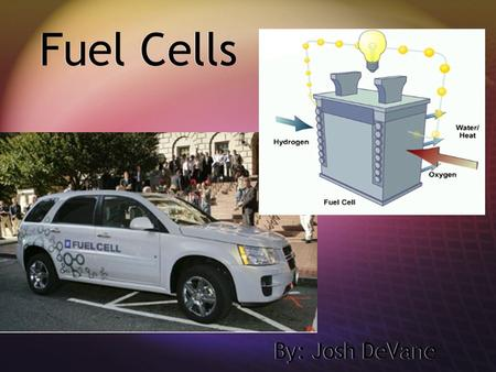 Fuel Cells By: Josh DeVane. History  First demonstrated in 1839 by Welsh scientist William Grove.  In 1955, chemists at GE applied platinum to the membranes.
