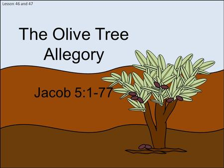 Lesson 46 and 47 The Olive Tree Allegory Jacob 5:1-77.