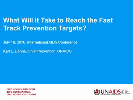 What Will it Take to Reach the Fast Track Prevention Targets? July 18, 2016, International AIDS Conference Karl L. Dehne, Chief Prevention, UNAIDS.