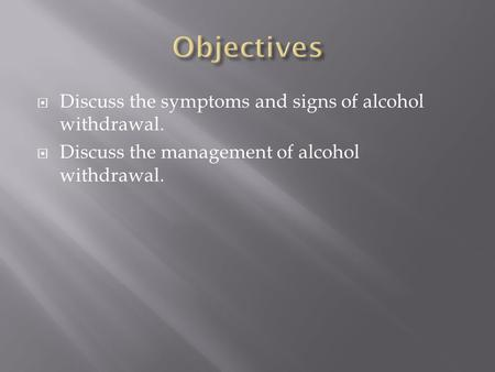  Discuss the symptoms and signs of alcohol withdrawal.  Discuss the management of alcohol withdrawal.
