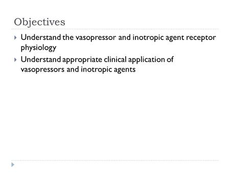 Objectives  Understand the vasopressor and inotropic agent receptor physiology  Understand appropriate clinical application of vasopressors and inotropic.
