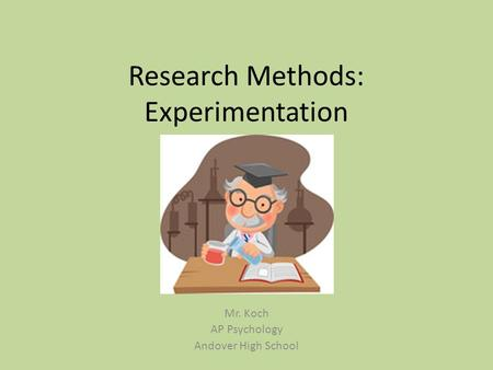 Research Methods: Experimentation Mr. Koch AP Psychology Andover High School.
