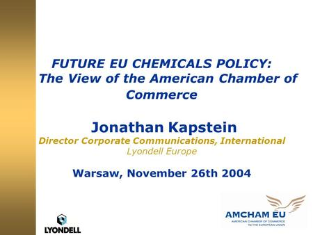FUTURE EU CHEMICALS POLICY: The View of the American Chamber of Commerce Jonathan Kapstein Director Corporate Communications, International Lyondell Europe.