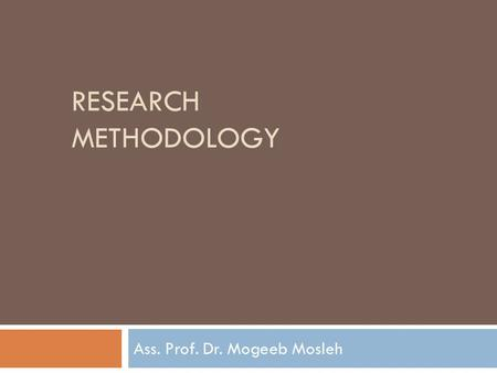 RESEARCH METHODOLOGY Ass. Prof. Dr. Mogeeb Mosleh.