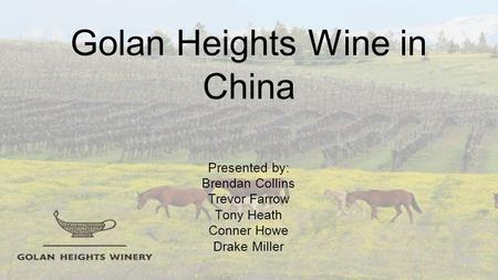 Golan Heights Wine in China Presented by: Brendan Collins Trevor Farrow Tony Heath Conner Howe Drake Miller.