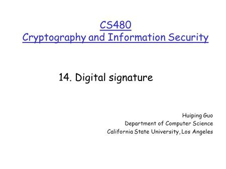 CS480 Cryptography and Information Security Huiping Guo Department of Computer Science California State University, Los Angeles 14. Digital signature.