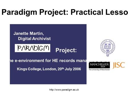 The Paradigm Project: Practical Lessons Project: Challenges of the e-environment for HE records managers & archivists Kings College,