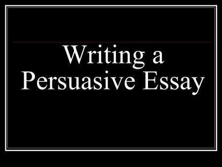Writing a Persuasive Essay. Writer takes a position for or against.