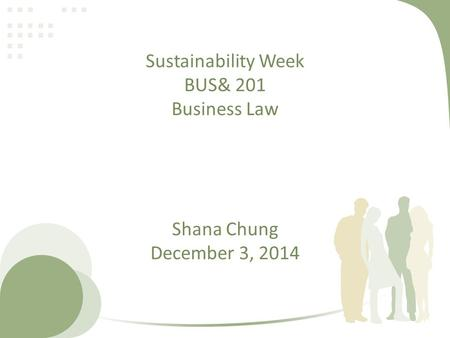 Sustainability Week BUS& 201 Business Law Shana Chung December 3, 2014.