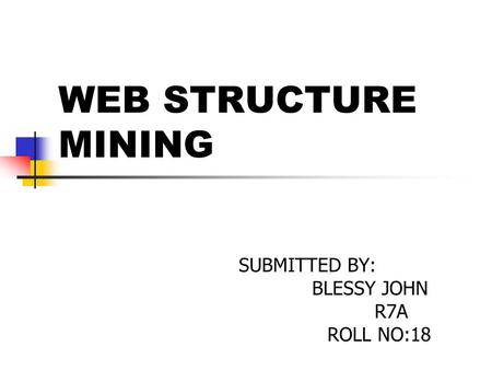WEB STRUCTURE MINING SUBMITTED BY: BLESSY JOHN R7A ROLL NO:18.