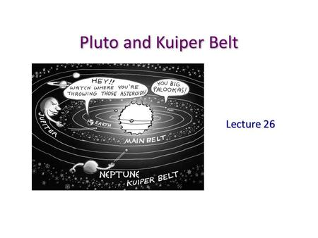 Pluto and Kuiper Belt Lecture 26. Discovery of Pluto Like Neptune's influence on Uranus' orbit, in late 19 th century, many astronomers believed that.