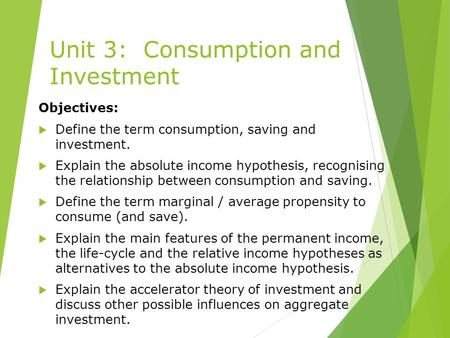 Unit 3: Consumption and Investment Objectives:  Define the term consumption, saving and investment.  Explain the absolute income hypothesis, recognising.