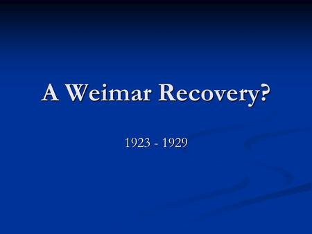 A Weimar Recovery? 1923 - 1929. This Weeks Objectives To analyse the causes and events of the years 1924 – 1929 to see if they helped improve Germany's.