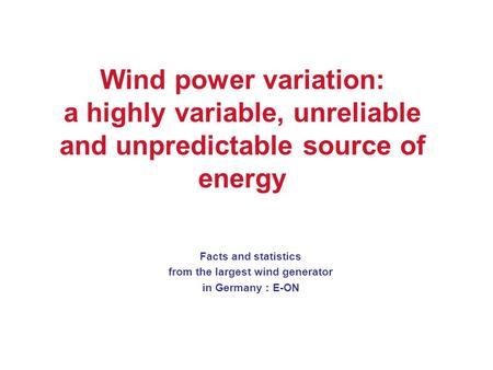 Wind power variation: a highly variable, unreliable and unpredictable source of energy Facts and statistics from the largest wind generator in Germany.