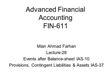 Advanced Financial Accounting FIN-611 Mian Ahmad Farhan Lecture-28 Events after Balance-sheet IAS-10 Provisions, Contingent Liabilities & Assets IAS-37.