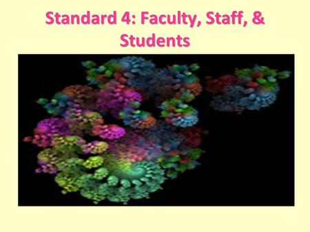 Standard 4: Faculty, Staff, & Students 1. Standard 4: Faculty, Staff, and Students Standard 4: Faculty, Staff, and Students (#82) INTENT STATEMENTS 4.1.