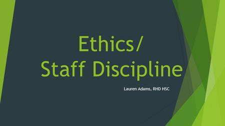 Ethics/ Staff Discipline Lauren Adams, RHD HSC. Objectives  Staff ethics, accountability, and institutional responsibility  Staff discipline process.