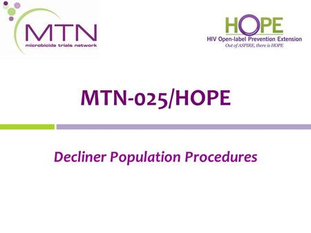 MTN-025/HOPE Decliner Population Procedures. Who are the Decliner Population? Former ASPIRE participants who decline or express no interest in joining.