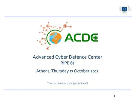 Advanced Cyber Defence Center RIPE 67 Athens, Thursday 17 October 2013 Thorsten Kraft (eco e.V. | project lead) 1.