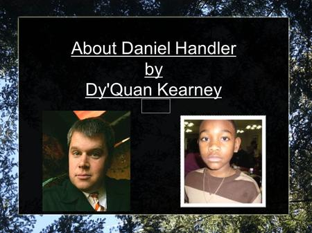 About Daniel Handler by Dy'Quan Kearney 1/25/13. Daniel Handler Biography Daniel Handler was born February 28, 1970 in San Francisco, CA. His father's.