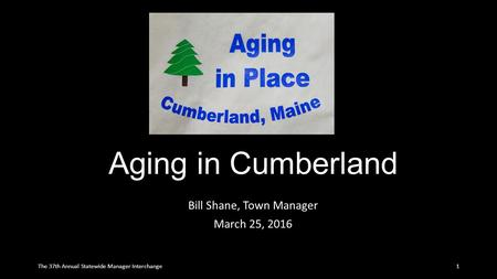 Aging in Cumberland Bill Shane, Town Manager March 25, 2016 1The 37th Annual Statewide Manager Interchange.