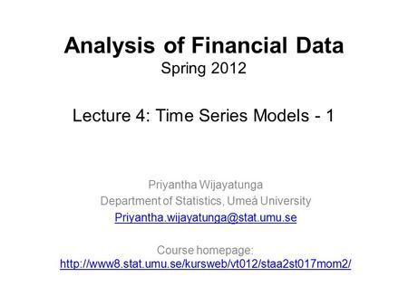 Analysis of Financial Data Spring 2012 Lecture 4: Time Series Models - 1 Priyantha Wijayatunga Department of Statistics, Umeå University