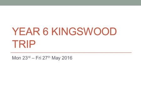 YEAR 6 KINGSWOOD TRIP Mon 23 rd – Fri 27 th May 2016.