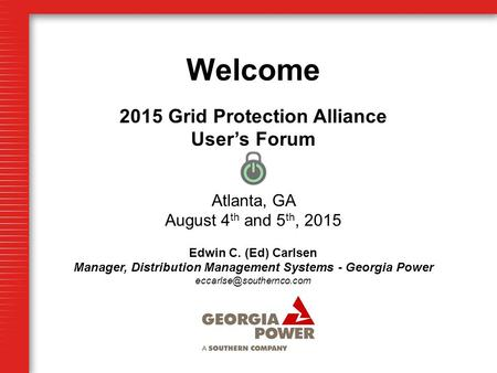 Welcome 2015 Grid Protection Alliance User's Forum Atlanta, GA August 4 th and 5 th, 2015 Edwin C. (Ed) Carlsen Manager, Distribution Management Systems.