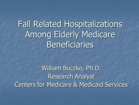 Fall Related Hospitalizations Among Elderly Medicare Beneficiaries William Buczko, Ph.D. Research Analyst Centers for Medicare & Medicaid Services.
