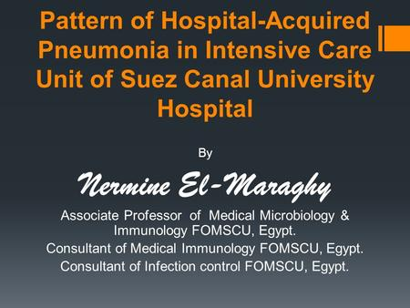 Pattern of Hospital-Acquired Pneumonia in Intensive Care Unit of Suez Canal University Hospital By Nermine El-Maraghy Associate Professor of Medical Microbiology.