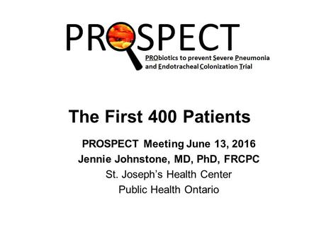 The First 400 Patients PROSPECT Meeting June 13, 2016 Jennie Johnstone, MD, PhD, FRCPC St. Joseph's Health Center Public Health Ontario.