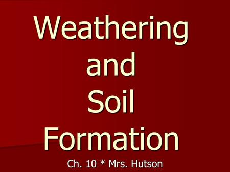 Weathering and Soil Formation Ch. 10 * Mrs. Hutson.