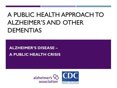A PUBLIC HEALTH APPROACH TO ALZHEIMER'S AND OTHER DEMENTIAS ALZHEIMER'S DISEASE – A PUBLIC HEALTH CRISIS.