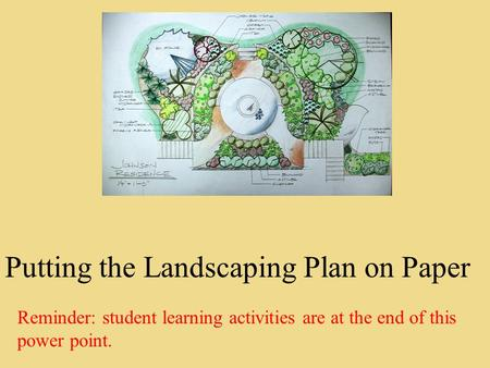 Putting the Landscaping Plan on Paper Reminder: student learning activities are at the end of this power point.