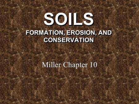 SOILS FORMATION, EROSION, AND CONSERVATION Miller Chapter 10.