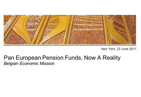 New York, 23 June 2011 Pan European Pension Funds, Now A Reality Belgian Economic Mission.