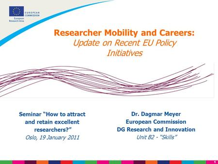 "1 Researcher Mobility and Careers: Update on Recent EU Policy Initiatives Dr. Dagmar Meyer European Commission DG Research and Innovation Unit B2 - ""Skills"""