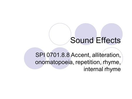 Sound Effects SPI 0701.8.8 Accent, alliteration, onomatopoeia, repetition, rhyme, internal rhyme.